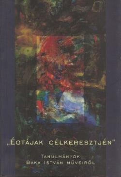 Égtájak célkeresztjén. Tanulmányok Baka István műveiről (2006)