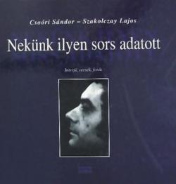 Csoóri Sándor - Szakolczay Lajos: Nekünk ilyen sors adatott (2007)