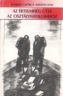 Konrád György – Szelényi Iván: Az értelmiség útja az osztályhatalomhoz (1989)