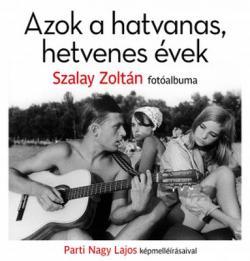 Azok a hatvanas, hetvenes évek. Szalay Zoltán fotóalbuma Parti Nagy Lajos képmelléírásaival (2019)