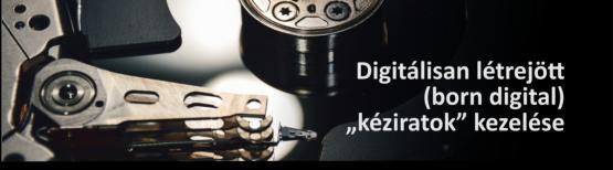 """Digitálisan létrejött (born digital) """"kéziratok"""" kezelése"""